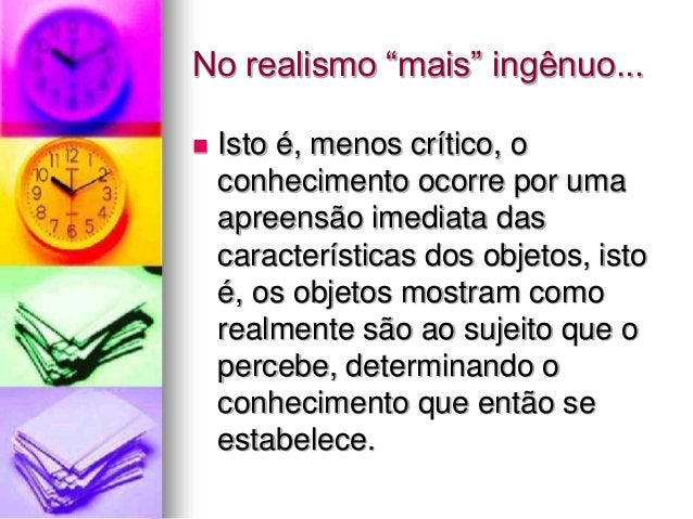 """No realismo """"mais"""" ingênuo...  Isto é, menos crítico, o conhecimento ocorre por uma apreensão imediata das característica..."""