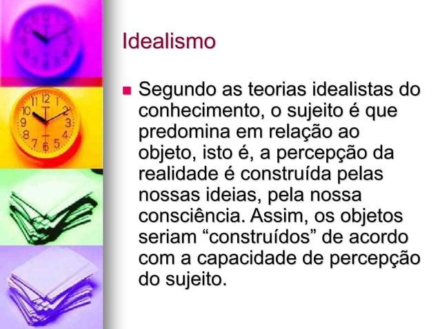 Idealismo  Segundo as teorias idealistas do conhecimento, o sujeito é que predomina em relação ao objeto, isto é, a perce...