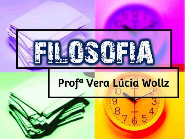 FILOSOFIA Profª Vera Lúcia Wollz