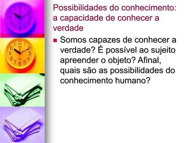 Possibilidades do conhecimento: a capacidade de conhecer a verdade  Somos capazes de conhecer a verdade? É possível ao su...