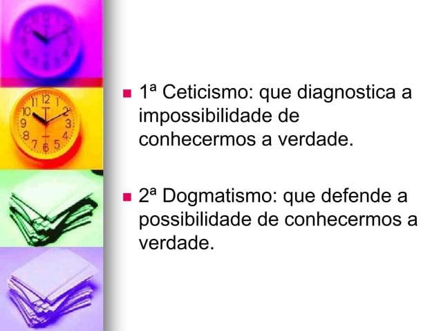  1ª Ceticismo: que diagnostica a impossibilidade de conhecermos a verdade.  2ª Dogmatismo: que defende a possibilidade d...