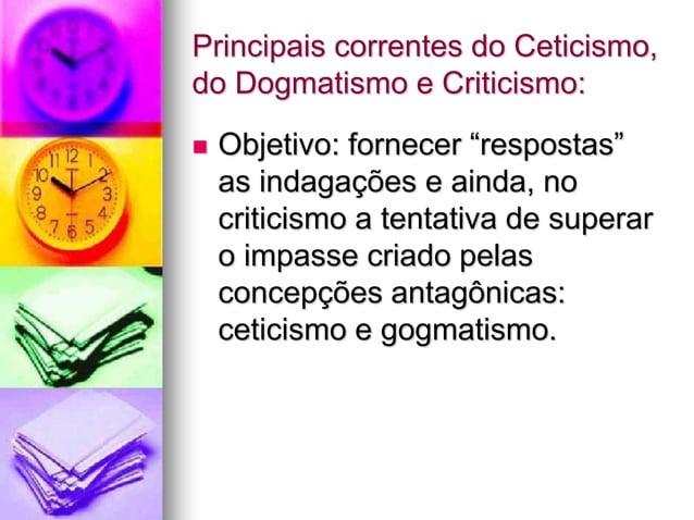 """Principais correntes do Ceticismo, do Dogmatismo e Criticismo:  Objetivo: fornecer """"respostas"""" as indagações e ainda, no ..."""
