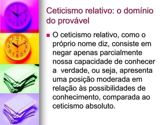 Ceticismo relativo: o domínio do provável  O ceticismo relativo, como o próprio nome diz, consiste em negar apenas parcia...