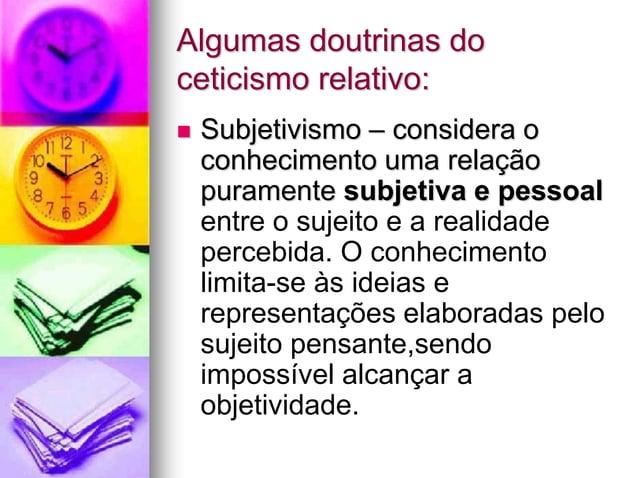 Algumas doutrinas do ceticismo relativo:  Subjetivismo – considera o conhecimento uma relação puramente subjetiva e pesso...