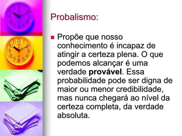 Probalismo:  Propõe que nosso conhecimento é incapaz de atingir a certeza plena. O que podemos alcançar é uma verdade pro...