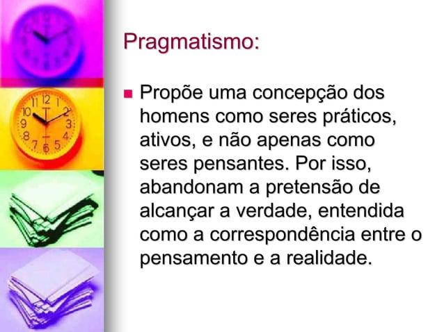 Pragmatismo:  Propõe uma concepção dos homens como seres práticos, ativos, e não apenas como seres pensantes. Por isso, a...