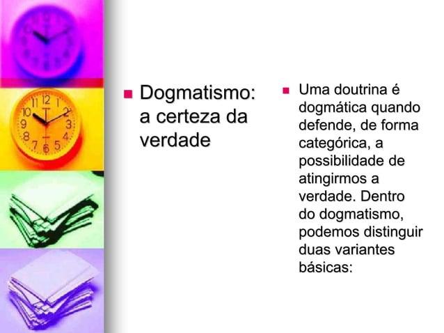  Dogmatismo: a certeza da verdade  Uma doutrina é dogmática quando defende, de forma categórica, a possibilidade de atin...