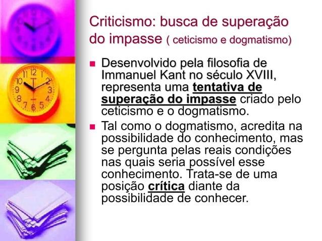 Criticismo: busca de superação do impasse ( ceticismo e dogmatismo)  Desenvolvido pela filosofia de Immanuel Kant no sécu...