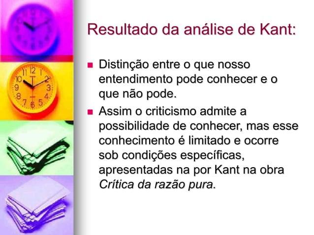 Resultado da análise de Kant:  Distinção entre o que nosso entendimento pode conhecer e o que não pode.  Assim o critici...