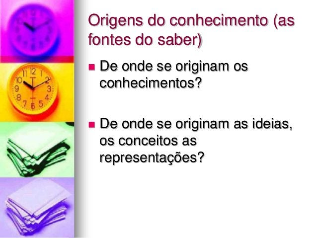 Origens do conhecimento (as fontes do saber)  De onde se originam os conhecimentos?  De onde se originam as ideias, os c...