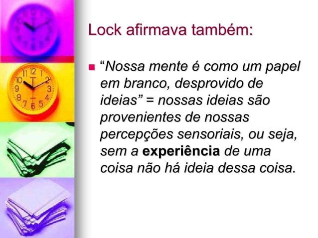 """Lock afirmava também:  """"Nossa mente é como um papel em branco, desprovido de ideias"""" = nossas ideias são provenientes de ..."""