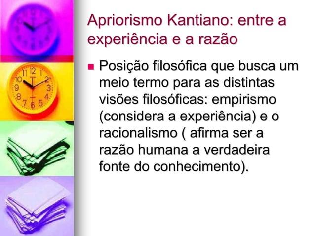 Apriorismo Kantiano: entre a experiência e a razão  Posição filosófica que busca um meio termo para as distintas visões f...