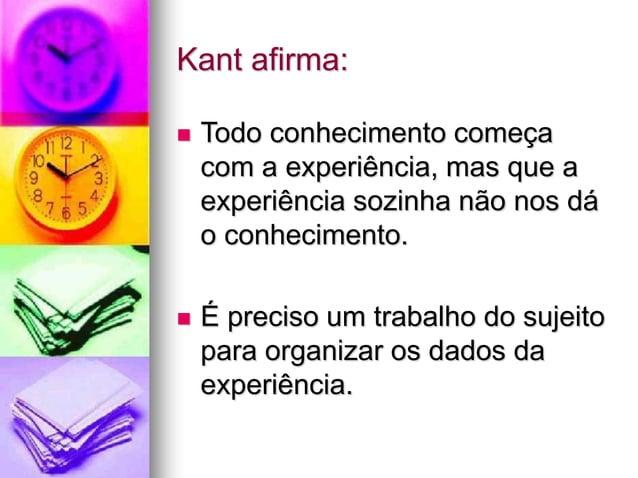 Kant afirma:  Todo conhecimento começa com a experiência, mas que a experiência sozinha não nos dá o conhecimento.  É pr...