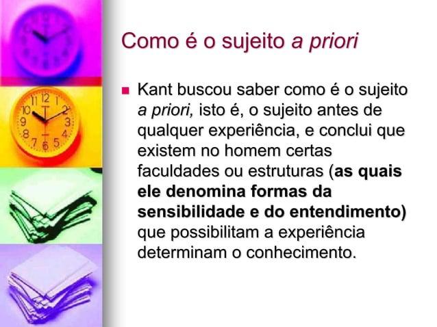 Como é o sujeito a priori  Kant buscou saber como é o sujeito a priori, isto é, o sujeito antes de qualquer experiência, ...