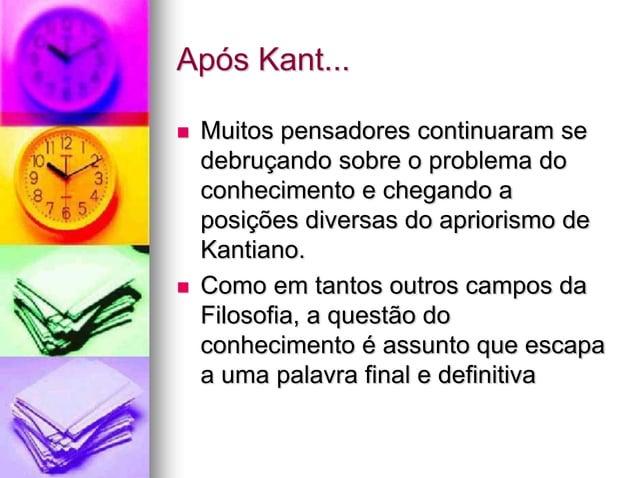 Após Kant...  Muitos pensadores continuaram se debruçando sobre o problema do conhecimento e chegando a posições diversas...