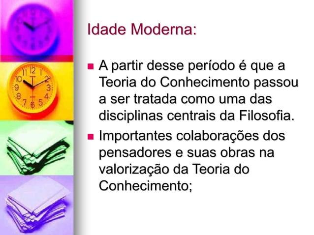 Idade Moderna:  A partir desse período é que a Teoria do Conhecimento passou a ser tratada como uma das disciplinas centr...