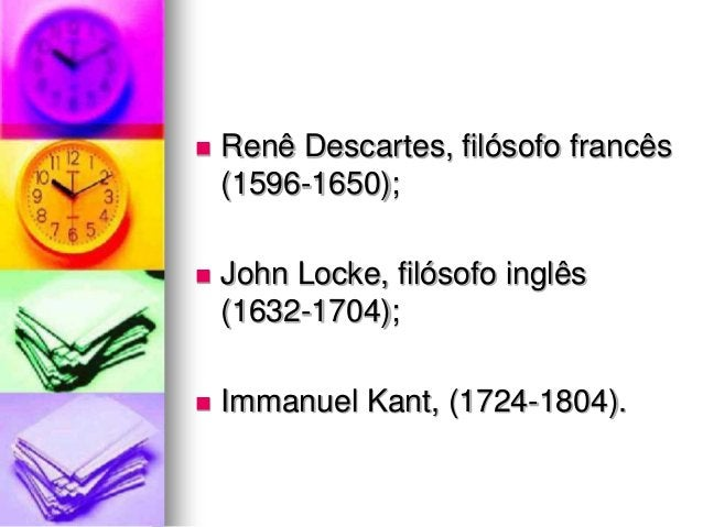  Renê Descartes, filósofo francês (1596-1650);  John Locke, filósofo inglês (1632-1704);  Immanuel Kant, (1724-1804).