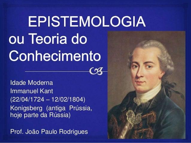 Idade Moderna Immanuel Kant (22/04/1724 – 12/02/1804) Konigsberg (antiga Prússia, hoje parte da Rússia) Prof. João Paulo R...