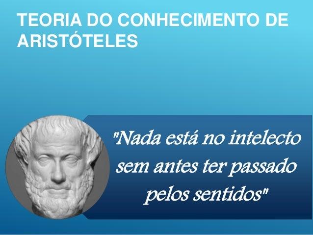 """TEORIA DO CONHECIMENTO DE ARISTÓTELES """"Nada está no intelecto sem antes ter passado pelos sentidos"""""""