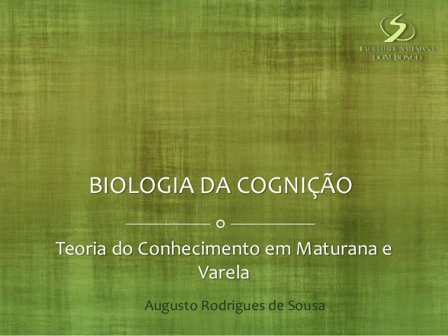 BIOLOGIA DA COGNIÇÃO  Teoria do Conhecimento em Maturana e  Varela  Augusto Rodrigues de Sousa