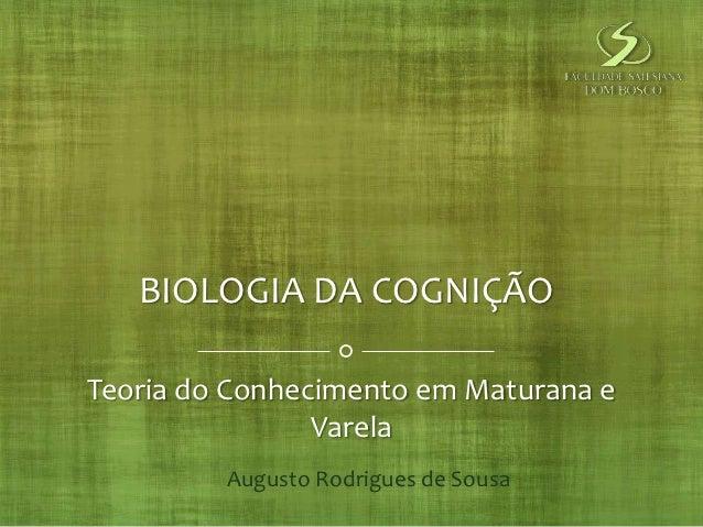 BIOLOGIA DA COGNIÇÃOTeoria do Conhecimento em Maturana e                Varela         Augusto Rodrigues de Sousa