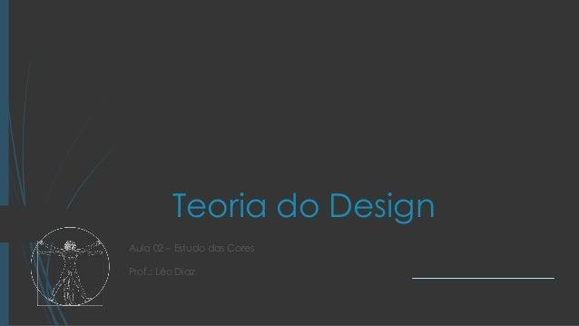 Teoria do Design Aula 02 – Estudo das Cores Prof.: Léo Diaz