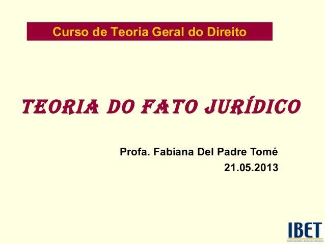 Teoria do faTo jurídicoProfa. Fabiana Del Padre Tomé21.05.2013Curso de Teoria Geral do Direito