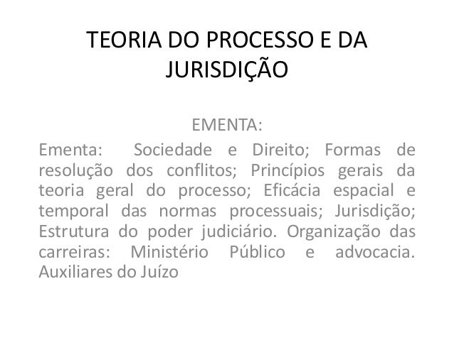 TEORIA DO PROCESSO E DA JURISDIÇÃO EMENTA: Ementa: Sociedade e Direito; Formas de resolução dos conflitos; Princípios gera...