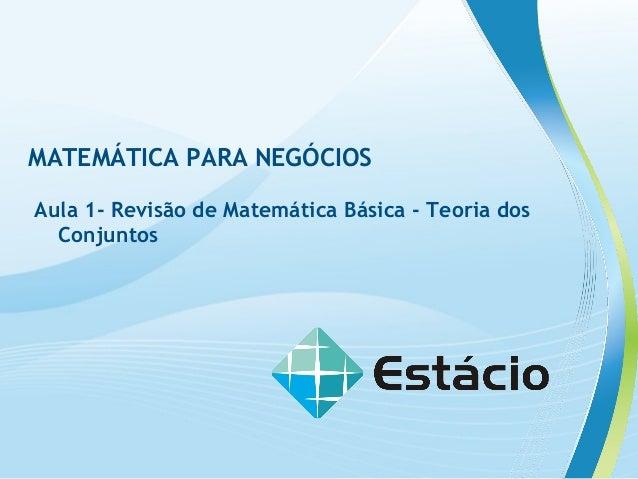 MATEMÁTICA PARA NEGÓCIOS Aula 1- Revisão de Matemática Básica - Teoria dos Conjuntos