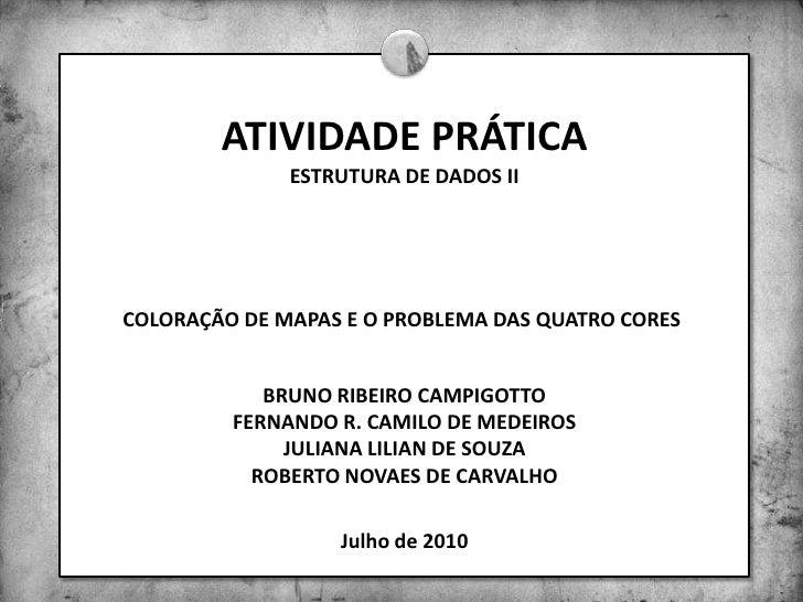 ATIVIDADE PRÁTICAESTRUTURA DE DADOS II<br />COLORAÇÃO DE MAPAS E O PROBLEMA DAS QUATRO CORES<br />BRUNO RIBEIRO CAMPIGOTTO...