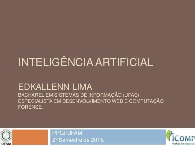 INTELIGÊNCIA ARTIFICIAL EDKALLENN LIMA BACHAREL EM SISTEMAS DE INFORMAÇÃO (UFAC) ESPECIALISTA EM DESENVOLVIMENTO WEB E COM...