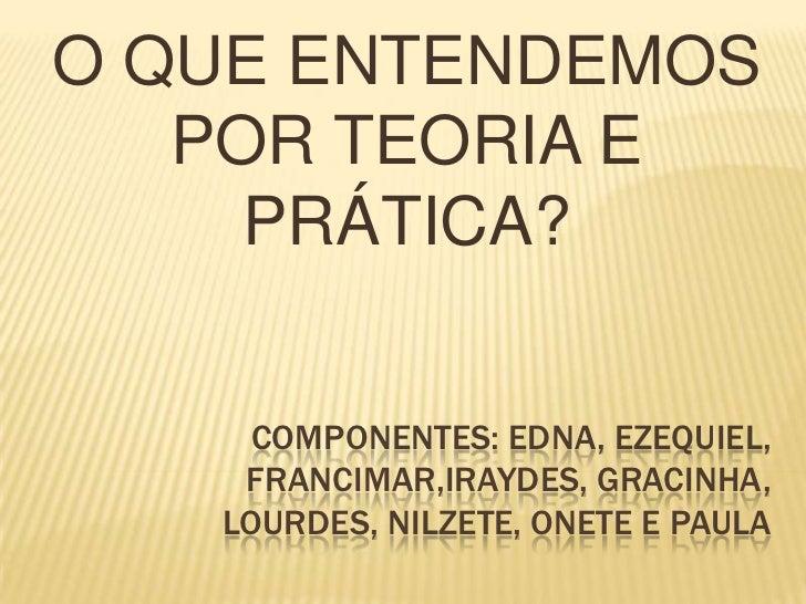 O QUE ENTENDEMOS   POR TEORIA E     PRÁTICA?     COMPONENTES: EDNA, EZEQUIEL,    FRANCIMAR,IRAYDES, GRACINHA,   LOURDES, N...
