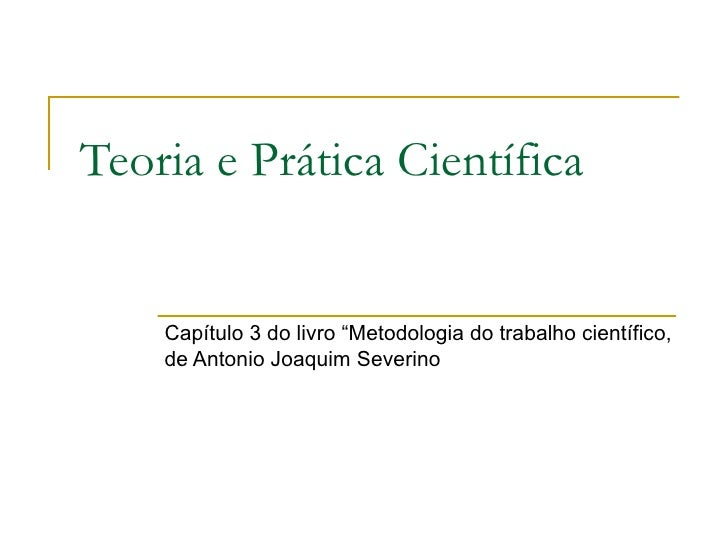 """Teoria e Prática Científica Capítulo 3 do livro """"Metodologia do trabalho científico, de Antonio Joaquim Severino"""