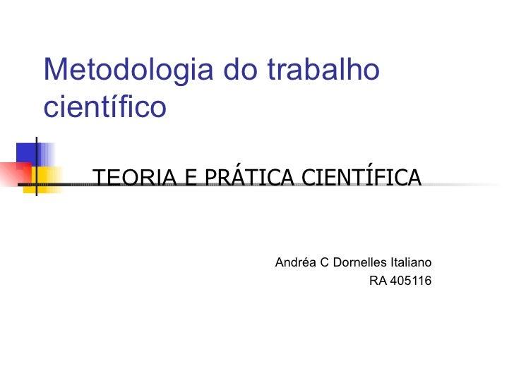 Metodologia do trabalho científico TEORIA  E PRÁTICA CIENTÍFICA Andréa C Dornelles Italiano RA 405116