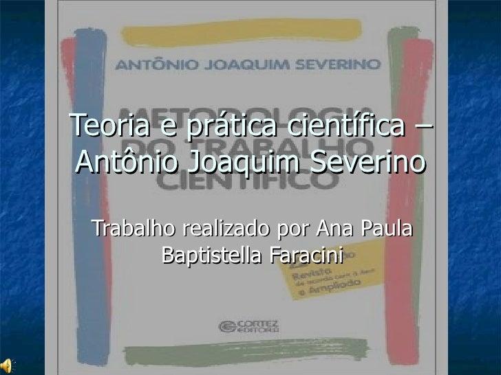 Teoria e prática científica – Antônio Joaquim Severino Trabalho realizado por Ana Paula Baptistella Faracini