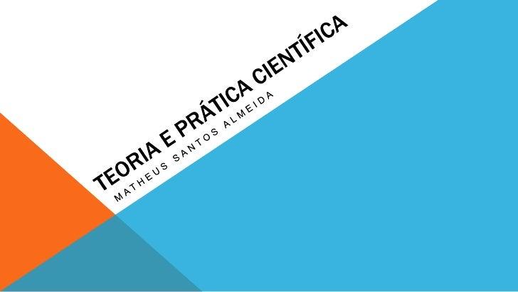 Teoria e Prática Científica<br />Matheus Santos Almeida<br />