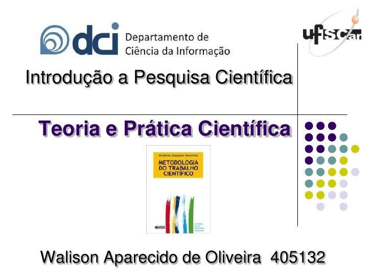 Introdução a Pesquisa Científica<br />Teoria e Prática Científica<br />Walison Aparecido de Oliveira  405132<br />