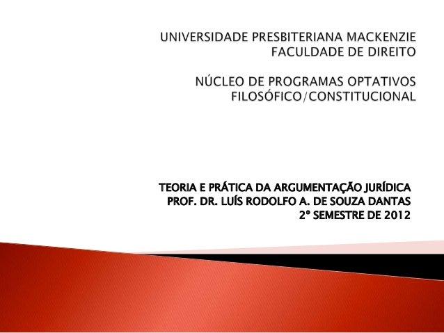 TEORIA E PRÁTICA DA ARGUMENTAÇÃO JURÍDICA PROF. DR. LUÍS RODOLFO A. DE SOUZA DANTAS 2º SEMESTRE DE 2012