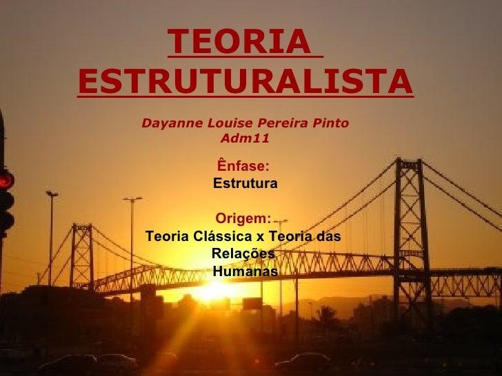 TEORIAESTRUTURALISTA  Dayanne Louise Pereira Pinto            Adm11           Ênfase:           Estrutura            Orige...