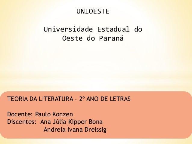 UNIOESTE Universidade Estadual do Oeste do Paraná TEORIA DA LITERATURA – 2º ANO DE LETRAS Docente: Paulo Konzen Discentes:...