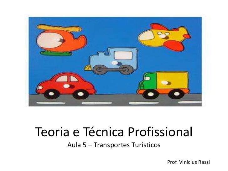 Teoria e Técnica Profissional     Aula 5 – Transportes Turísticos                                       Prof. Vinicius Raszl