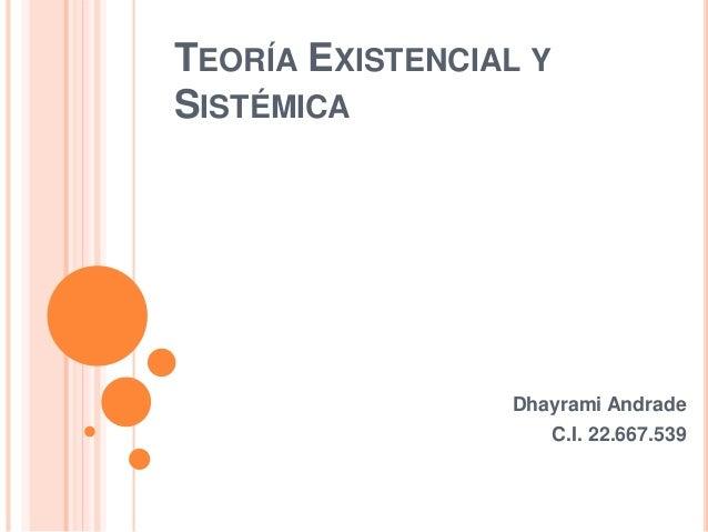 TEORÍA EXISTENCIAL Y SISTÉMICA Dhayrami Andrade C.I. 22.667.539