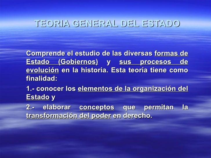 TEORIA GENERAL DEL ESTADOComprende el estudio de las diversas formas deEstado (Gobiernos) y sus procesos deevolución en la...