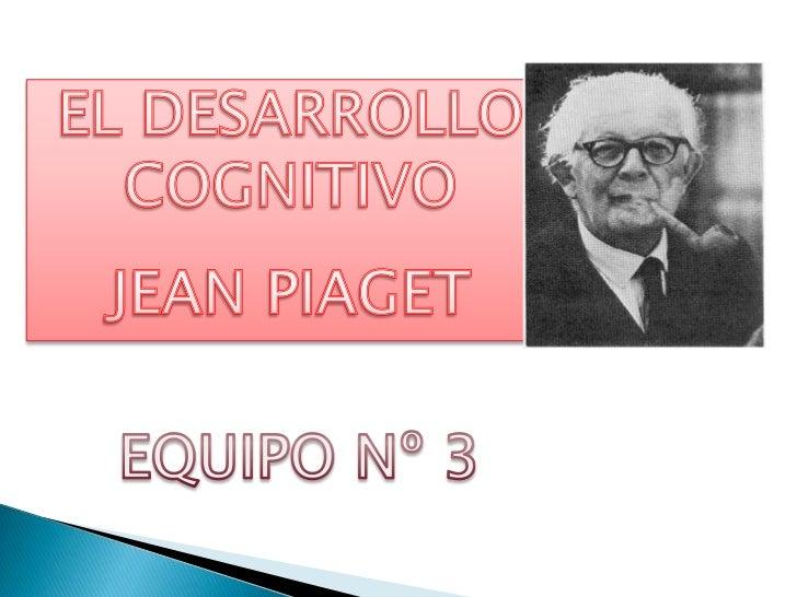 EL DESARROLLO COGNITIVO<br />JEAN PIAGET<br />EQUIPO Nº 3<br />