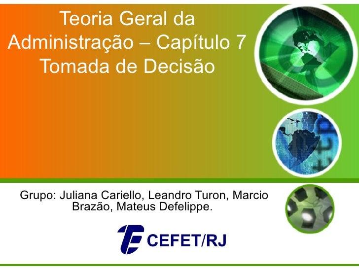 Teoria Geral daAdministração – Capítulo 7  Tomada de Decisão Grupo: Juliana Cariello, Leandro Turon, Marcio          Brazã...