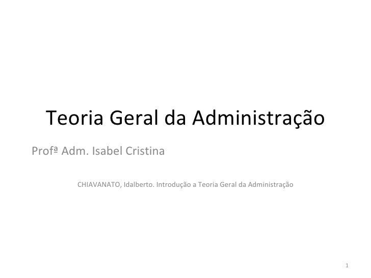 Teoria Geral da AdministraçãoProfª Adm. Isabel Cristina        CHIAVANATO, Idalberto. Introdução a Teoria Geral da Adminis...