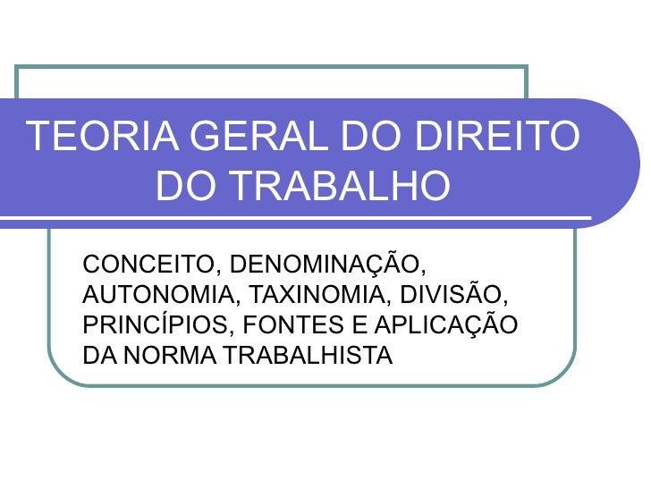 TEORIA GERAL DO DIREITO DO TRABALHO CONCEITO, DENOMINAÇÃO, AUTONOMIA, TAXINOMIA, DIVISÃO, PRINCÍPIOS, FONTES E APLICAÇÃO D...