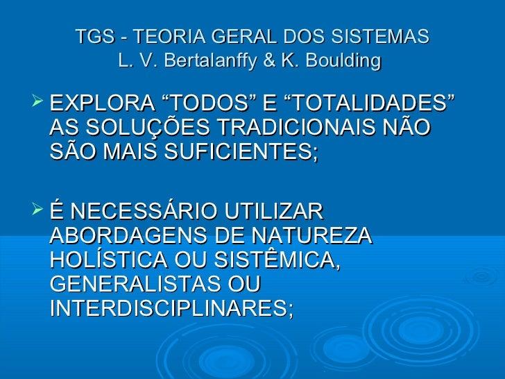 """TGS - TEORIA GERAL DOS SISTEMAS      L. V. Bertalanffy & K. Boulding EXPLORA """"TODOS"""" E """"TOTALIDADES"""" AS SOLUÇÕES TRADICIO..."""