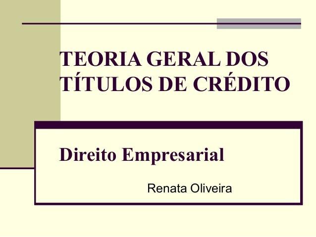 TEORIA GERAL DOS TÍTULOS DE CRÉDITO Direito Empresarial Renata Oliveira