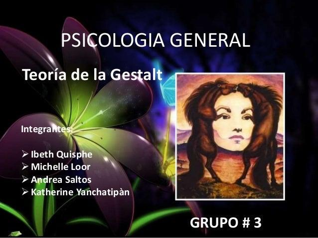 PSICOLOGIA GENERAL Teoría de la Gestalt Integrantes: Ibeth Quisphe Michelle Loor Andrea Saltos Katherine Yanchatipàn G...